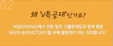 02.왜 'V특공대'인가요?  : '비상(Visang)에서 만든 알찬 기출문제집과 함께 중등 내신의 승리(Victory)를 위해 활동한다'라는 의미랍니다~!